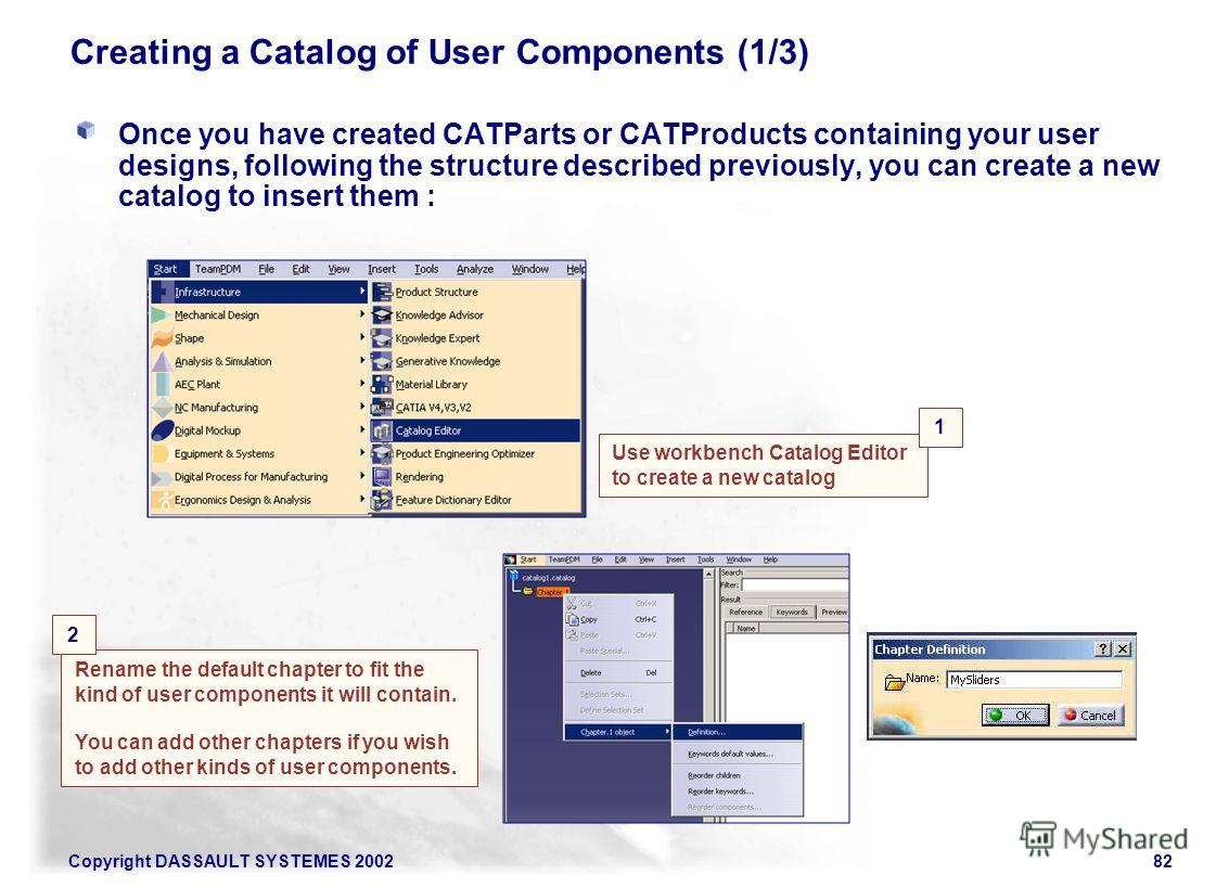 Copyright DASSAULT SYSTEMES 200282 Creating a Catalog of User Components (1/3) Rename the default chapter to fit the kind of user components it will contain. You can add other chapters if you wish to add other kinds of user components. Use workbench