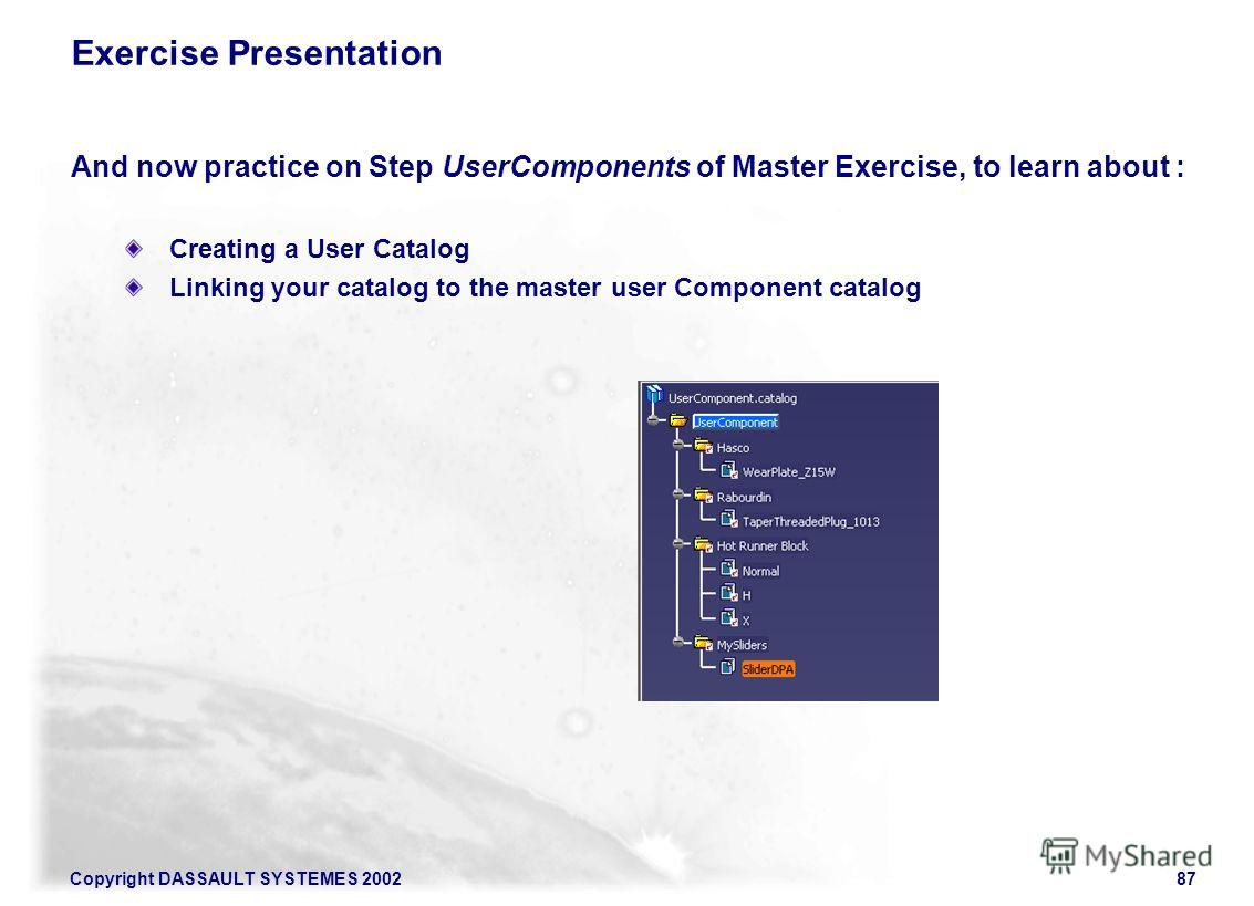 Copyright DASSAULT SYSTEMES 200287 Exercise Presentation And now practice on Step UserComponents of Master Exercise, to learn about : Creating a User Catalog Linking your catalog to the master user Component catalog