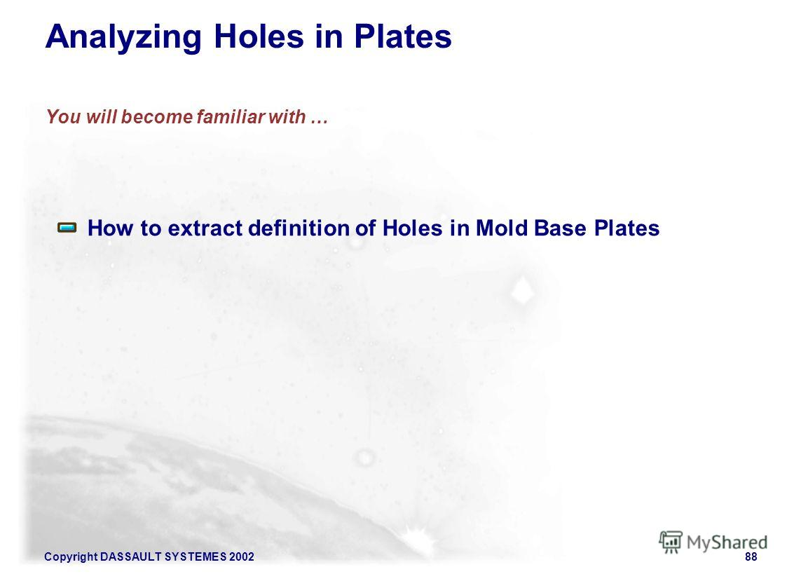 Copyright DASSAULT SYSTEMES 200288 Analyzing Holes in Plates You will become familiar with … How to extract definition of Holes in Mold Base Plates