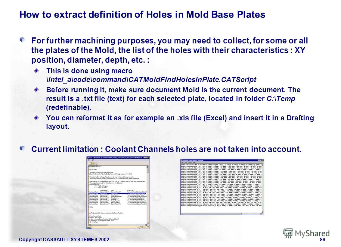 Copyright DASSAULT SYSTEMES 200289 How to extract definition of Holes in Mold Base Plates For further machining purposes, you may need to collect, for some or all the plates of the Mold, the list of the holes with their characteristics : XY position,