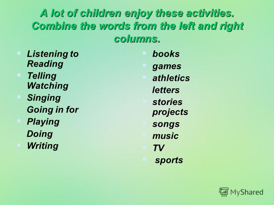 A lot of children enjoy these activities. Combine the words from the left and right columns. Listening to Reading Telling Watching Singing Going in for Playing Doing Writing books games athletics letters stories projects songs music TV sports