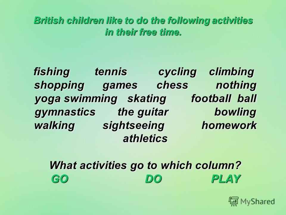 British children like to do the following activities in their free time. fishing tennis cycling climbing shopping games chess nothing yoga swimming skating football ball gymnastics the guitar bowling walking sightseeing homework athletics What activi