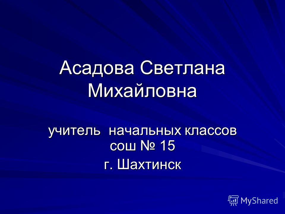 Асадова Светлана Михайловна учитель начальных классов сош 15 г. Шахтинск