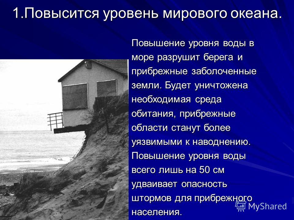 1. Повысится уровень мирового океана. Повышение уровня воды в море разрушит берега и прибрежные заболоченные земли. Будет уничтожена необходимая среда обитания, прибрежные области станут более уязвимыми к наводнению. Повышение уровня воды всего лишь
