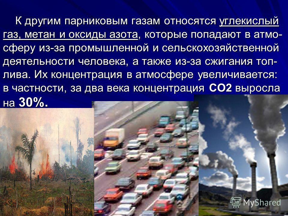 К другим парниковым газам относятся углекислый газ, метан и оксиды азота, которые попадают в атмо- сферу из-за промышленной и сельскохозяйственной деятельности человека, а также из-за сжигания топ- лива. Их концентрация в атмосфере увеличивается: в ч