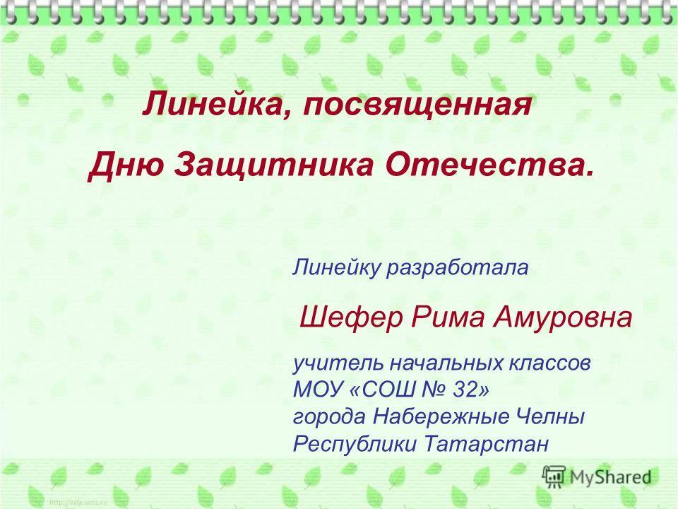 Линейку разработала Шефер Рима Амуровна учитель начальных классов МОУ «СОШ 32» города Набережные Челны Республики Татарстан Линейка, посвященная Дню Защитника Отечества.