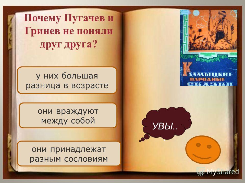 у них большая разница в возрасте они враждуют между собой они принадлежат разным сословиям УВЫ... Почему Пугачев и Гринев не поняли друг друга?