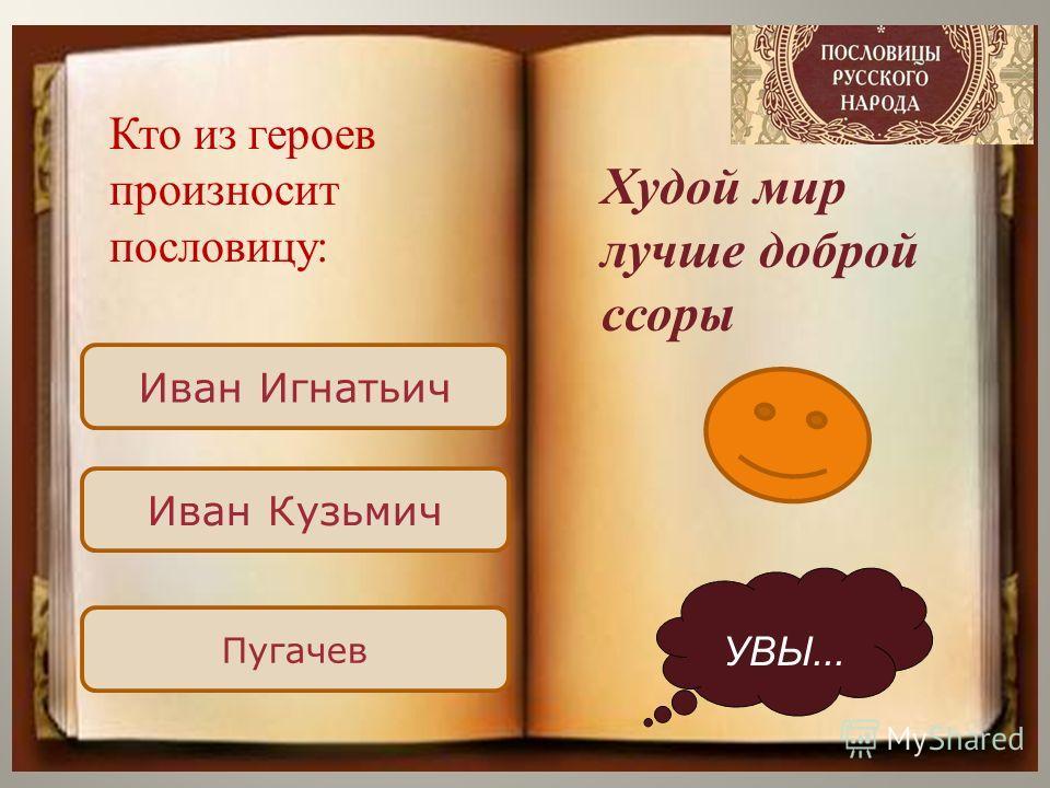 Иван Игнатьич Иван Кузьмич Пугачев УВЫ... Худой мир лучше доброй ссоры Кто из героев произносит пословицу: