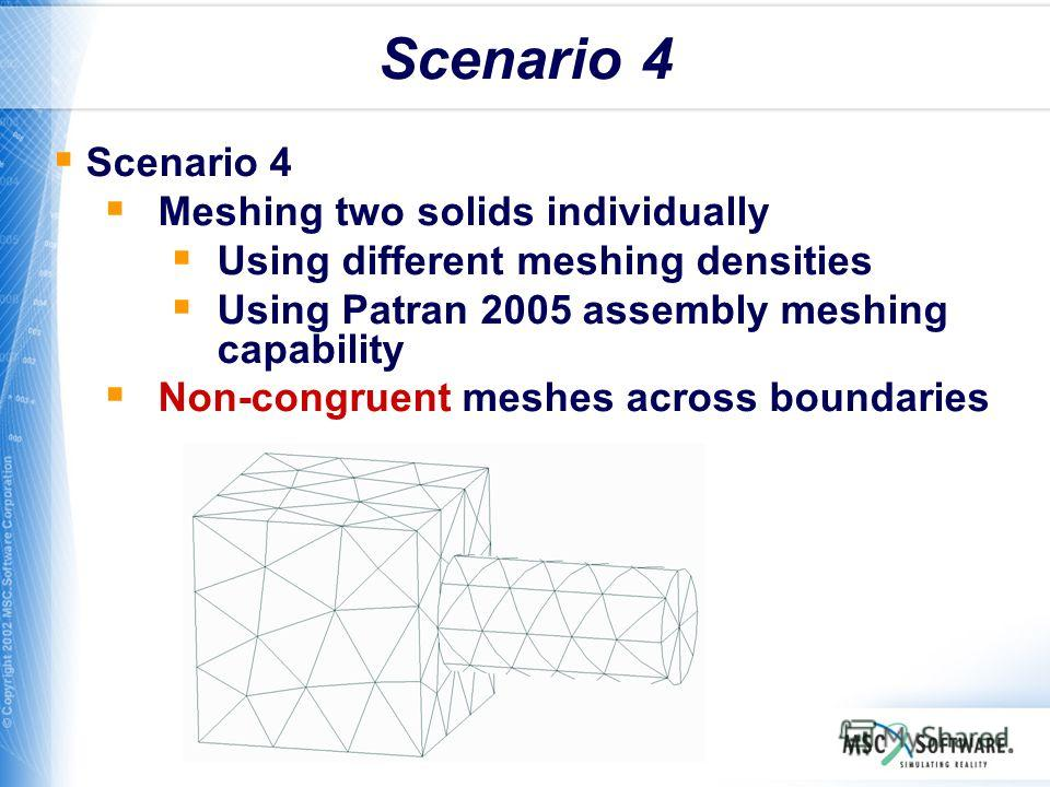 WS11-17 Scenario 4 Meshing two solids individually Using different meshing densities Using Patran 2005 assembly meshing capability Non-congruent meshes across boundaries