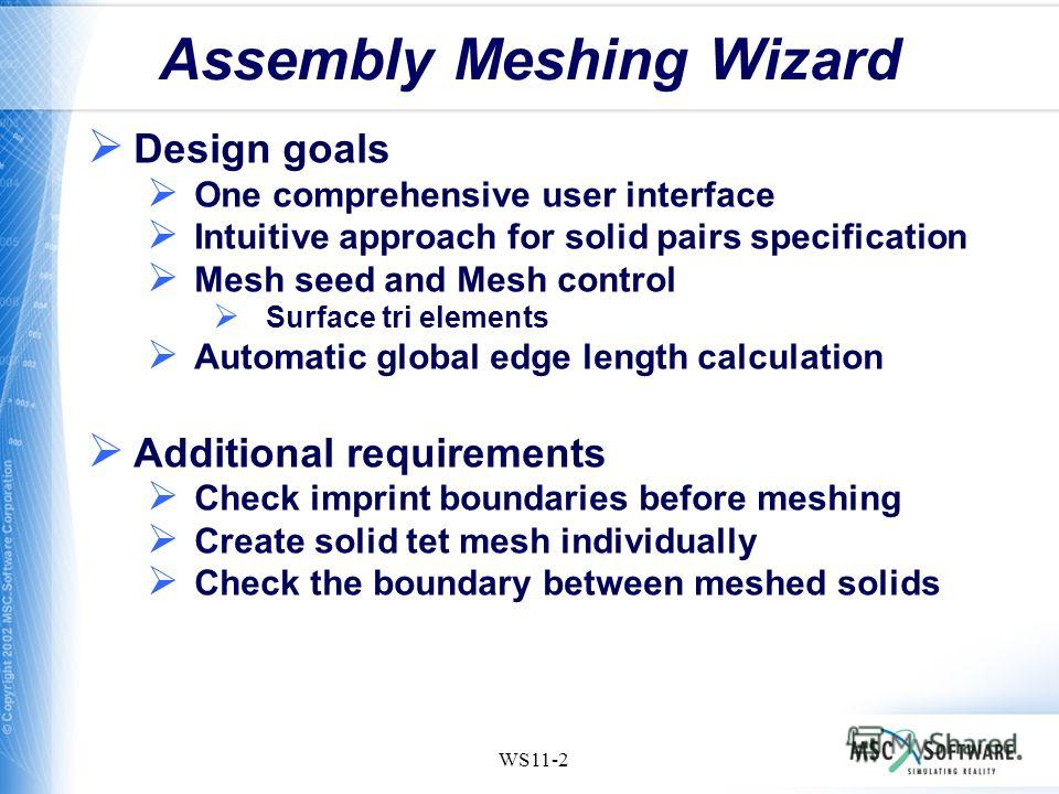 WS11-2 Assembly Meshing Wizard Design goals One comprehensive user interface Intuitive approach for solid pairs specification Mesh seed and Mesh control Surface tri elements Automatic global edge length calculation Additional requirements Check impri