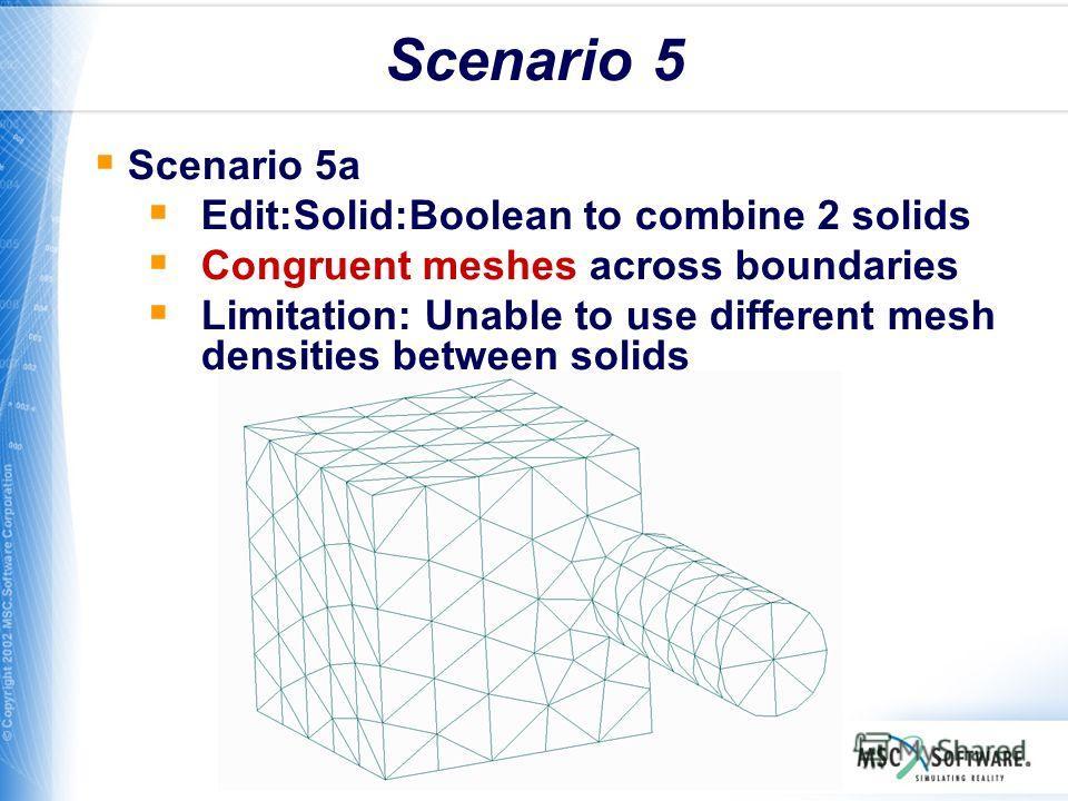 WS11-23 Scenario 5 Scenario 5a Edit:Solid:Boolean to combine 2 solids Congruent meshes across boundaries Limitation: Unable to use different mesh densities between solids