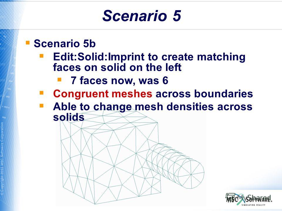 WS11-24 Scenario 5 Scenario 5b Edit:Solid:Imprint to create matching faces on solid on the left 7 faces now, was 6 Congruent meshes across boundaries Able to change mesh densities across solids