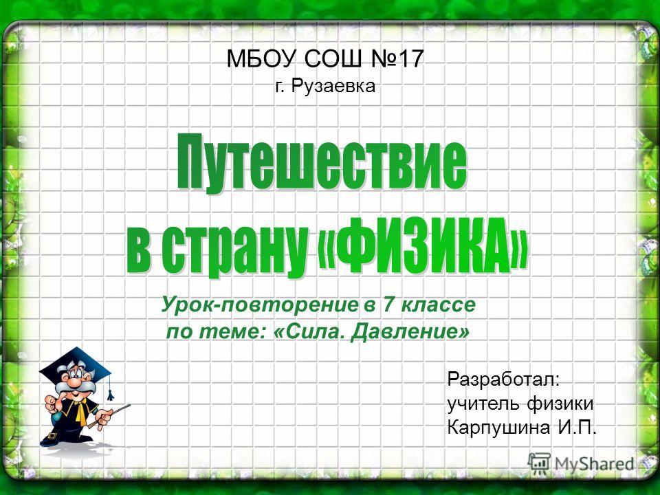 МБОУ СОШ 17 г. Рузаевка Разработал: учитель физики Карпушина И.П. Урок-повторение в 7 классе по теме: «Сила. Давление»