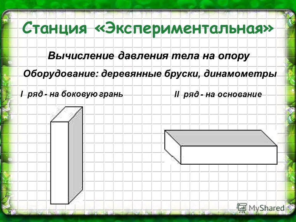 Оборудование: деревянные бруски, динамометры Вычисление давления тела на опору I ряд - на боковую грань II ряд - на основание Станция «Экспериментальная»