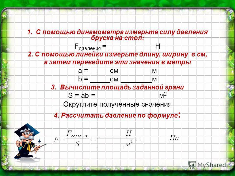 1. С помощью динамометра измерьте силу давления бруска на стол: F давления = ____________Н 2. С помощью линейки измерьте длину, ширину в см, а затем переведите эти значения в метры a = _____см ________м b = _____см ________м 3. Вычислите площадь зада