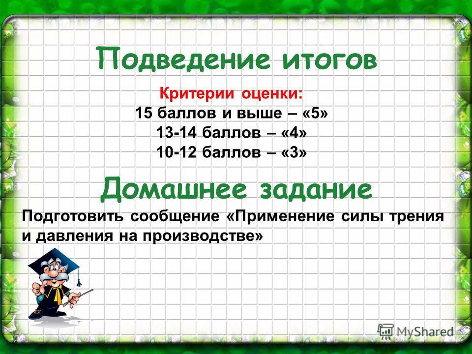 Подведение итогов Домашнее задание Критерии оценки: 15 баллов и выше – «5» 13-14 баллов – «4» 10-12 баллов – «3» Подготовить сообщение «Применение силы трения и давления на производстве»