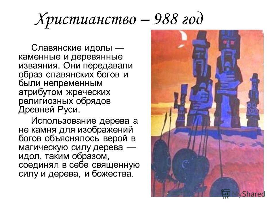 Христианство – 988 год Славянские идолы каменные и деревянные изваяния. Они передавали образ славянских богов и были непременным атрибутом жреческих религиозных обрядов Древней Руси. Использование дерева а не камня для изображений богов объяснялось в