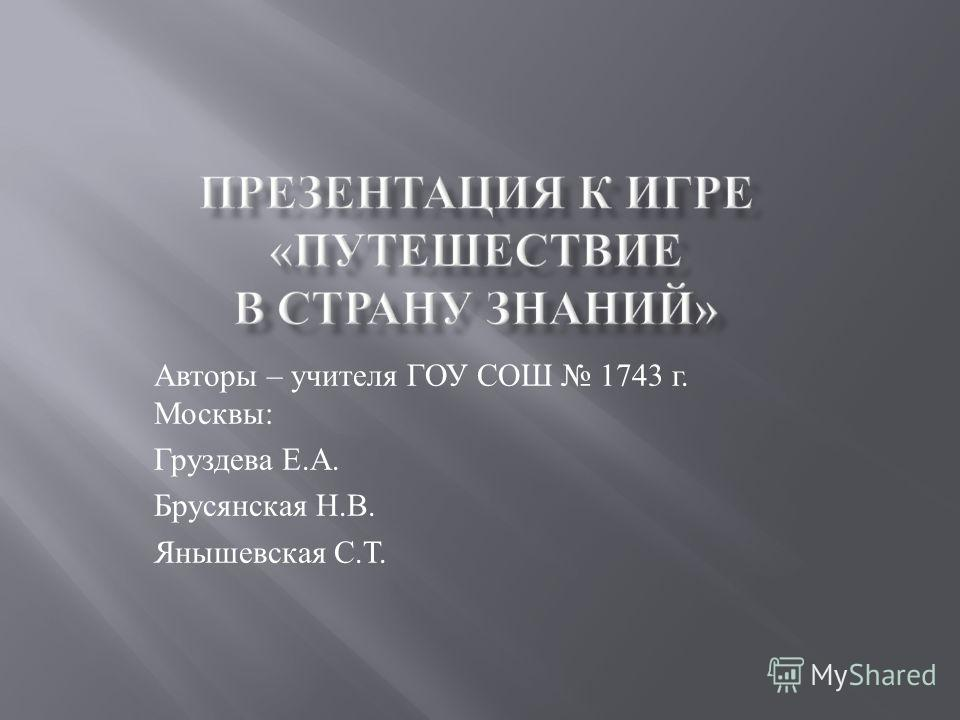 Авторы – учителя ГОУ СОШ 1743 г. Москвы : Груздева Е. А. Брусянская Н. В. Янышевская С. Т.