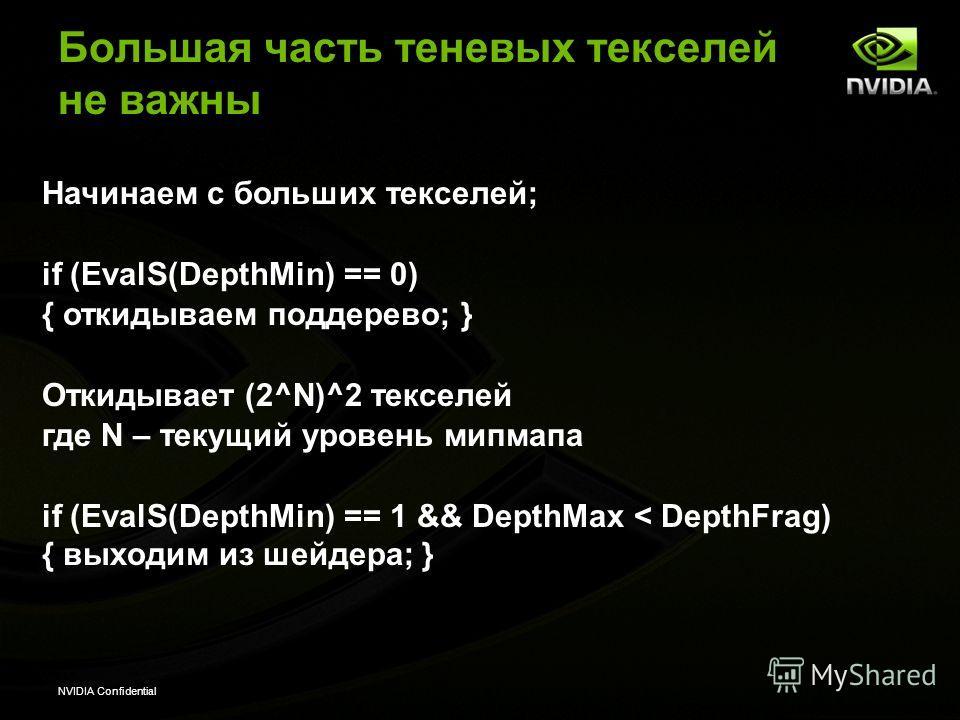 NVIDIA Confidential Большая часть теневых текселей не важны Начинаем с больших текселей; if (EvalS(DepthMin) == 0) { откидываем поддерево; } Откидывает (2^N)^2 текселей где N – текущий уровень мипмапа if (EvalS(DepthMin) == 1 && DepthMax < DepthFrag)