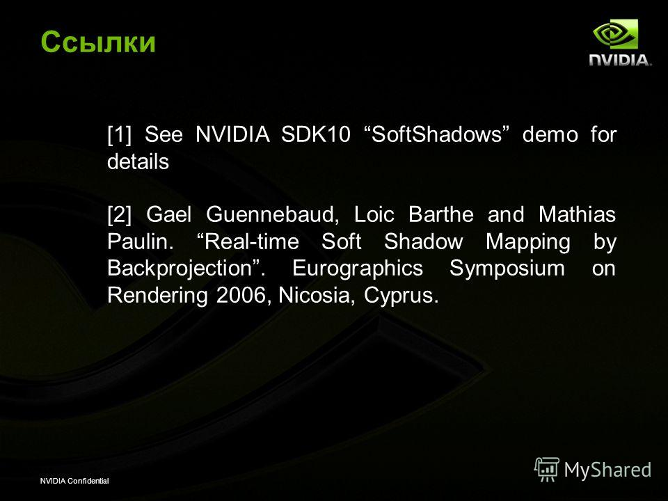 NVIDIA Confidential Ссылки [1] See NVIDIA SDK10 SoftShadows demo for details [2] Gael Guennebaud, Loic Barthe and Mathias Paulin. Real-time Soft Shadow Mapping by Backprojection. Eurographics Symposium on Rendering 2006, Nicosia, Cyprus.