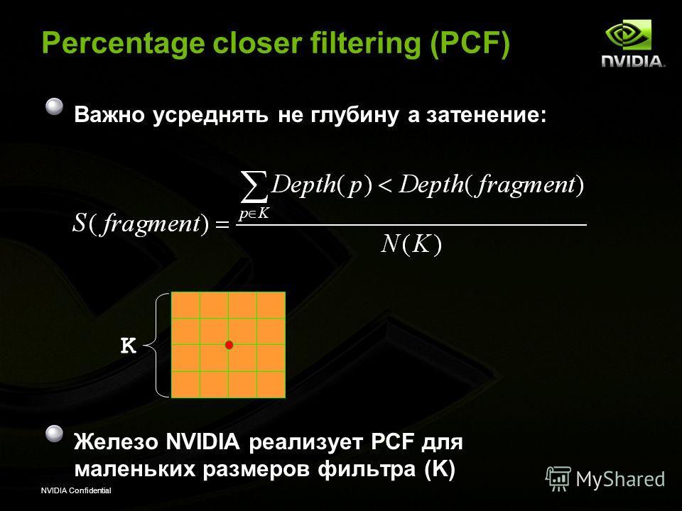 NVIDIA Confidential Percentage closer filtering (PCF) Важно усреднять не глубину а затенение: Железо NVIDIA реализует PCF для маленьких размеров фильтра (K) K