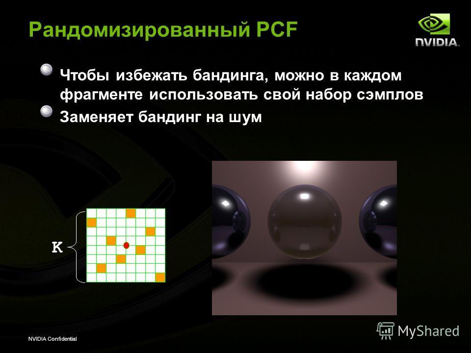 NVIDIA Confidential Рандомизированный PCF Чтобы избежать бандинга, можно в каждом фрагменте использовать свой набор сэмплов Заменяет бандинг на шум K