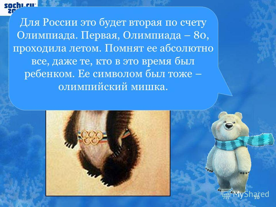 Для России это будет вторая по счету Олимпиада. Первая, Олимпиада – 80, проходила летом. Помнят ее абсолютно все, даже те, кто в это время был ребенком. Ее символом был тоже – олимпийский мишка. 10