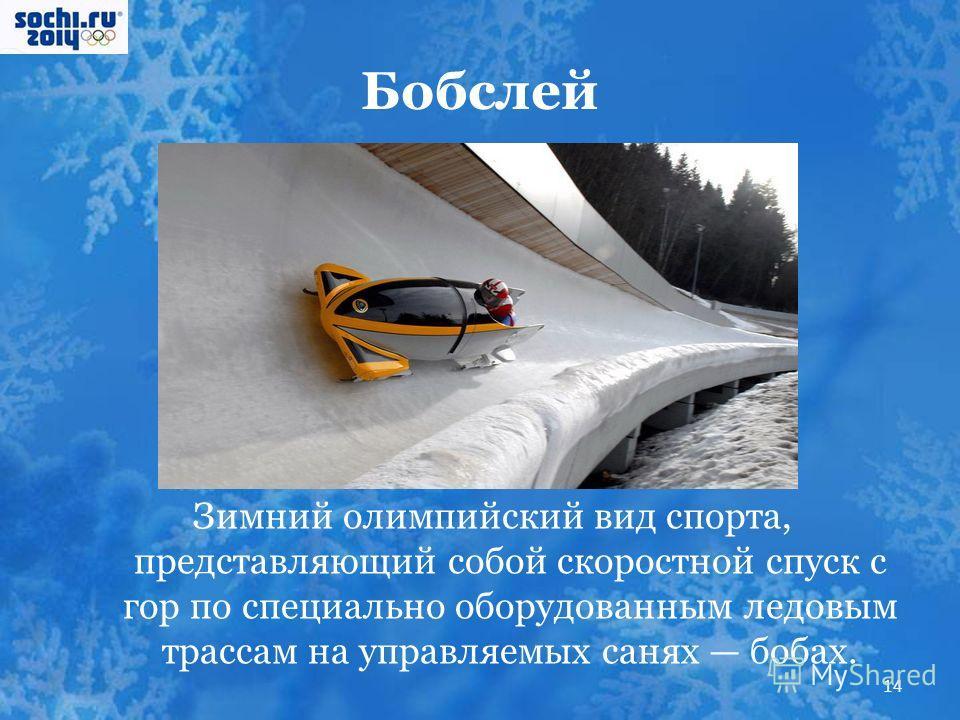 Бобслей Зимний олимпийский вид спорта, представляющий собой скоростной спуск с гор по специально оборудованным ледовым трассам на управляемых санях бобах. 14