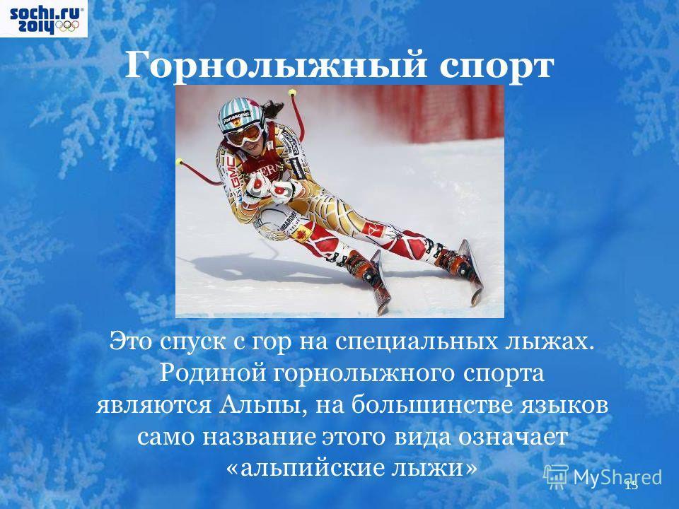 Горнолыжный спорт Это спуск с гор на специальных лыжах. Родиной горнолыжного спорта являются Альпы, на большинстве языков само название этого вида означает «альпийские лыжи» 15