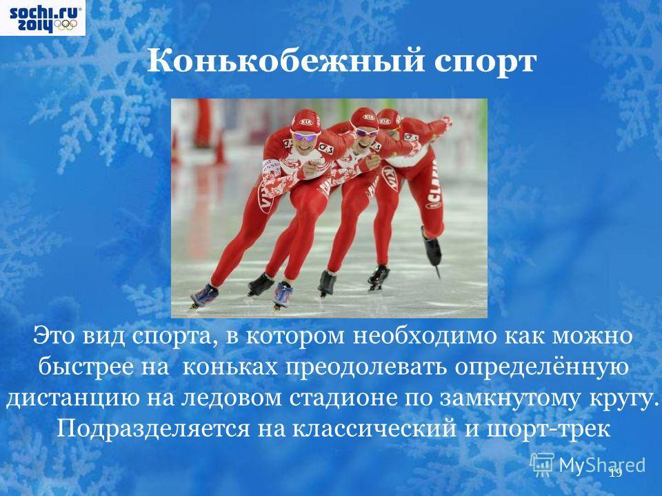 Конькобежный спорт Это вид спорта, в котором необходимо как можно быстрее на коньках преодолевать определённую дистанцию на ледовом стадионе по замкнутому кругу. Подразделяется на классический и шорт-трек 19