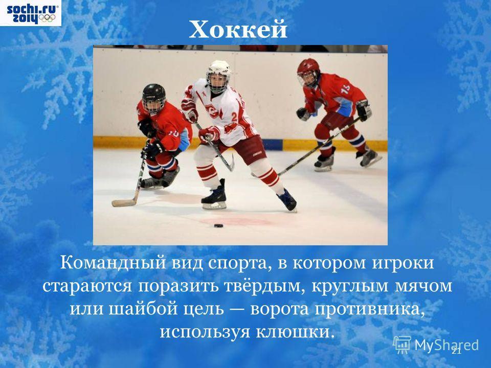 Хоккей Командный вид спорта, в котором игроки стараются поразить твёрдым, круглым мячом или шайбой цель ворота противника, используя клюшки. 21