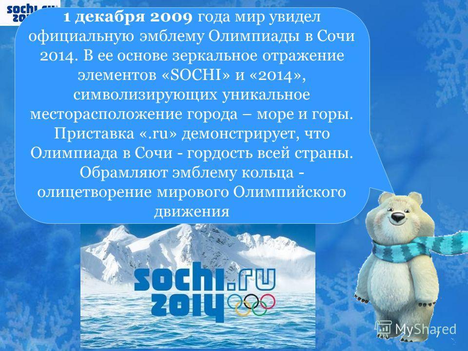 1 декабря 2009 года мир увидел официальную эмблему Олимпиады в Сочи 2014. В ее основе зеркальное отражение элементов «SOCHI» и «2014», символизирующих уникальное месторасположение города – море и горы. Приставка «.ru» демонстрирует, что Олимпиада в С
