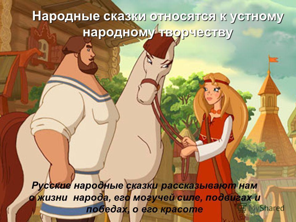 Народные сказки относятся к устному народному творчеству Русские народные сказки рассказывают нам о жизни народа, его могучей силе, подвигах и победах, о его красоте