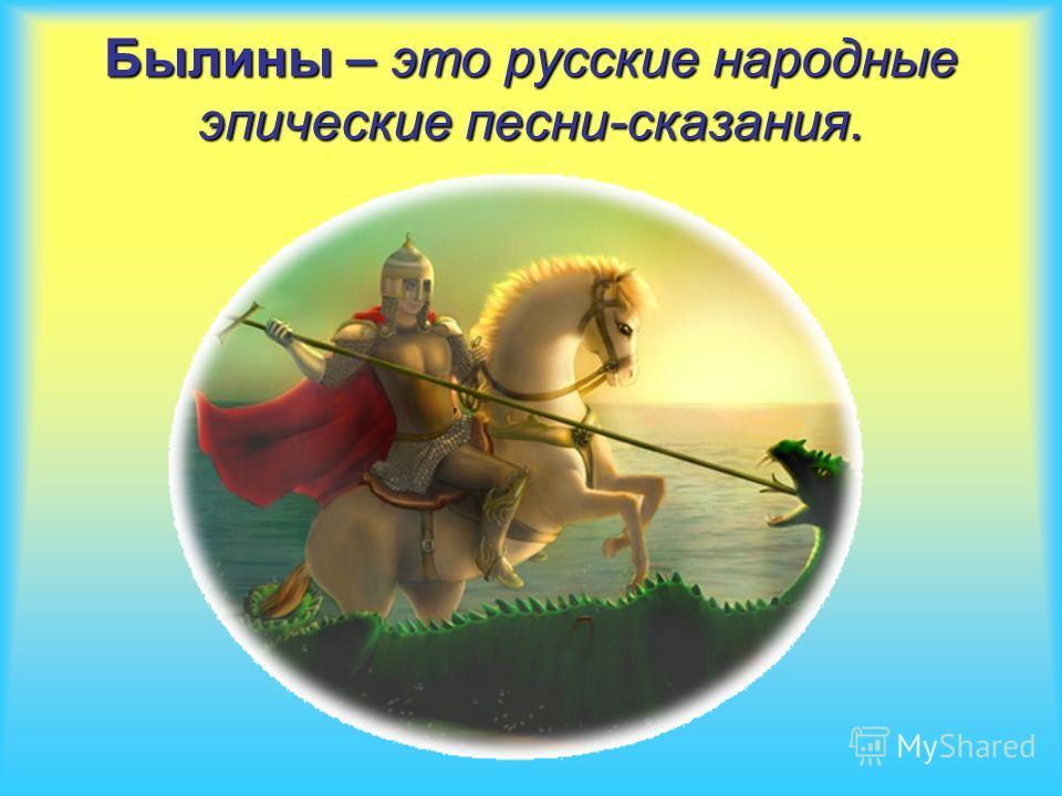 Былины – это русские народные эпические песни-сказания.
