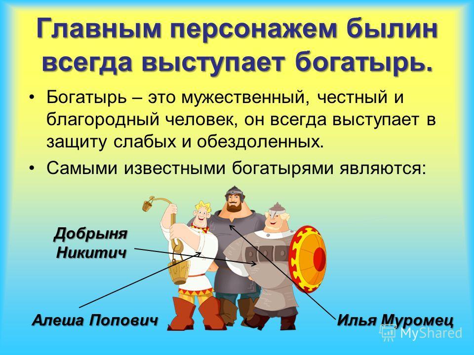 Главным персонажем былин всегда выступает богатырь. Богатырь – это мужественный, честный и благородный человек, он всегда выступает в защиту слабых и обездоленных. Самыми известными богатырями являются: Илья Муромец Алеша Попович Добрыня Никитич