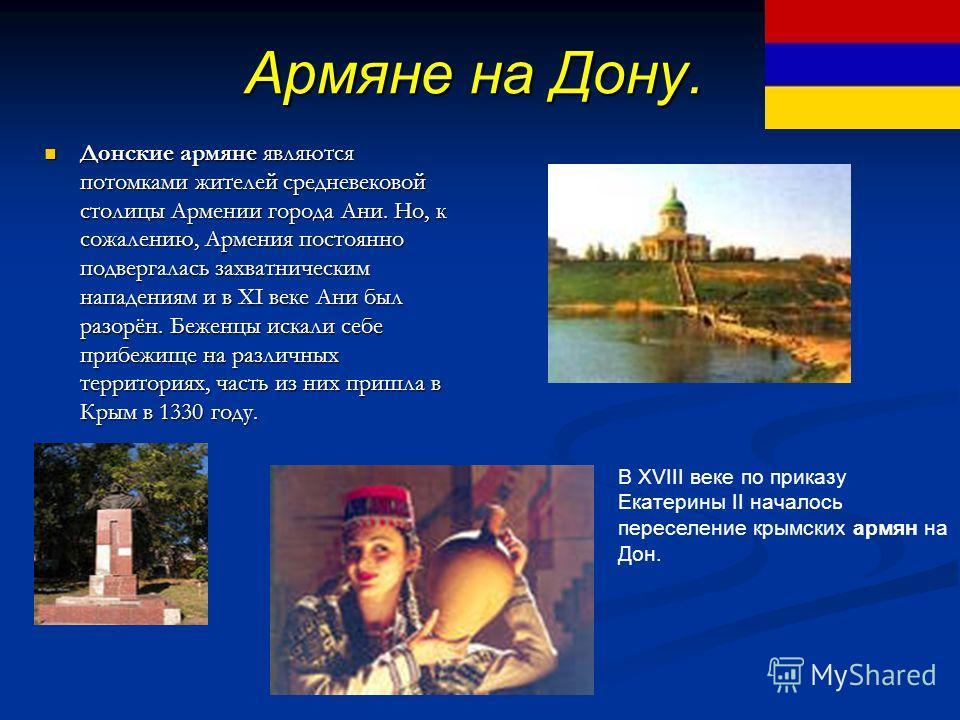 Армяне на Дону. Донские армяне являются потомками жителей средневековой столицы Армении города Ани. Но, к сожалению, Армения постоянно подвергалась захватническим нападениям и в XI веке Ани был разорён. Беженцы искали себе прибежище на различных терр