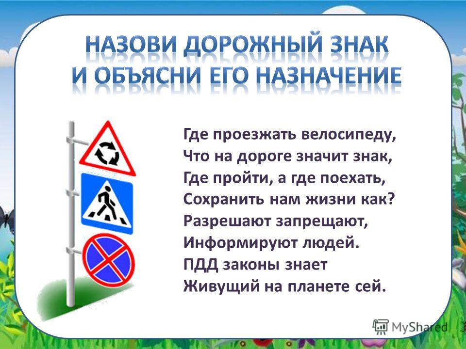 Где проезжать велосипеду, Что на дороге значит знак, Где пройти, а где поехать, Сохранить нам жизни как? Разрешают запрещают, Информируют людей. ПДД законы знает Живущий на планете сей.