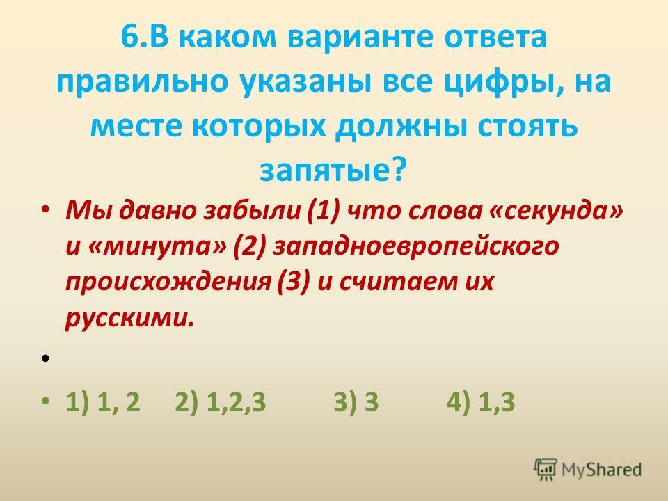 6. В каком варианте ответа правильно указаны все цифры, на месте которых должны стоять запятые? Мы давно забыли (1) что слова «секунда» и «минута» (2) западноевропейского происхождения (3) и считаем их русскими. 1) 1, 2 2) 1,2,3 3) 3 4) 1,3