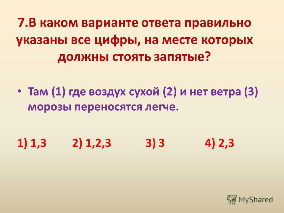 7. В каком варианте ответа правильно указаны все цифры, на месте которых должны стоять запятые? Там (1) где воздух сухой (2) и нет ветра (3) морозы переносятся легче. 1) 1,3 2) 1,2,3 3) 3 4) 2,3