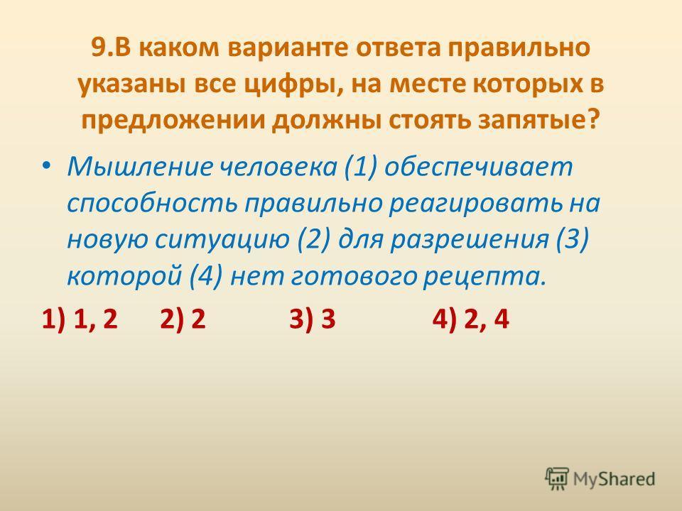 9. В каком варианте ответа правильно указаны все цифры, на месте которых в предложении должны стоять запятые? Мышление человека (1) обеспечивает способность правильно реагировать на новую ситуацию (2) для разрешения (3) которой (4) нет готового рецеп