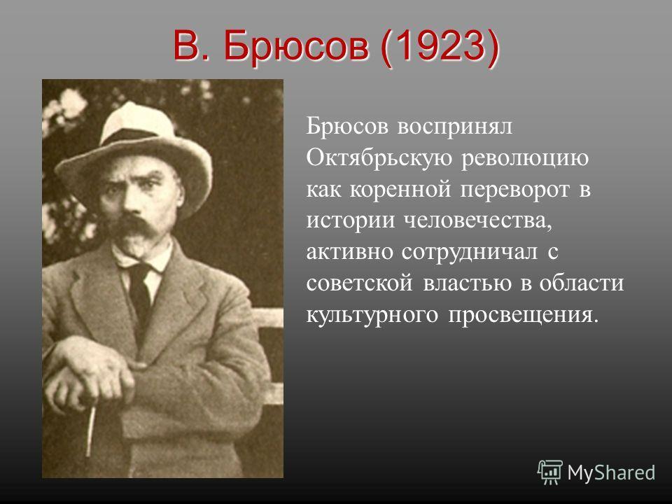 Брюсов воспринял Октябрьскую революцию как коренной переворот в истории человечества, активно сотрудничал с советской властью в области культурного просвещения. В. Брюсов (1923)