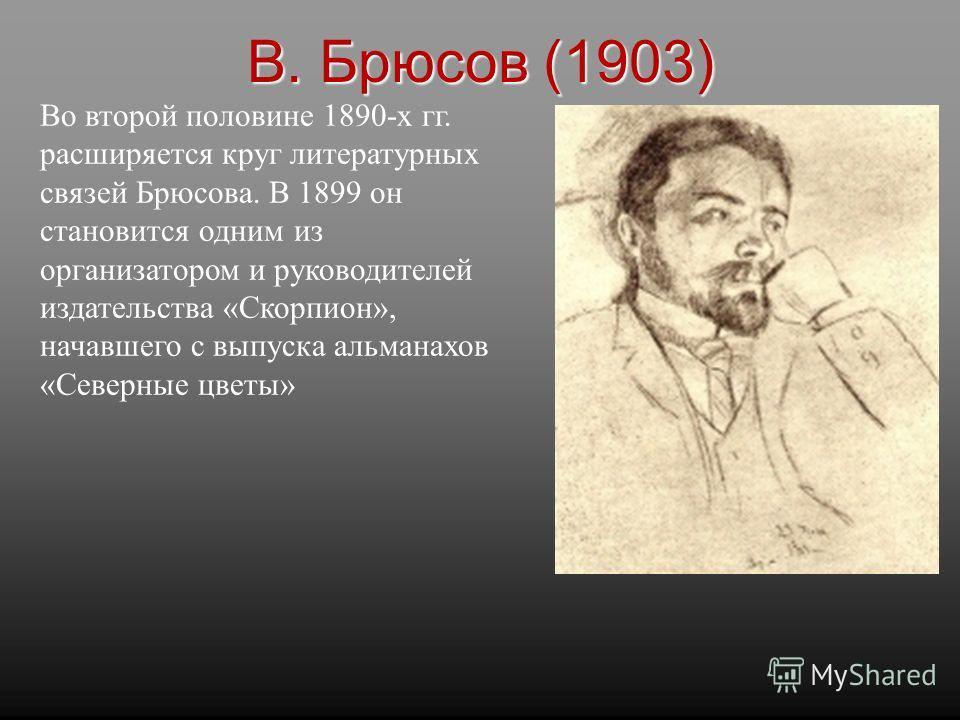 Во второй половине 1890-х гг. расширяется круг литературных связей Брюсова. В 1899 он становится одним из организатором и руководителей издательства «Скорпион», начавшего с выпуска альманахов «Северные цветы» В. Брюсов (1903)