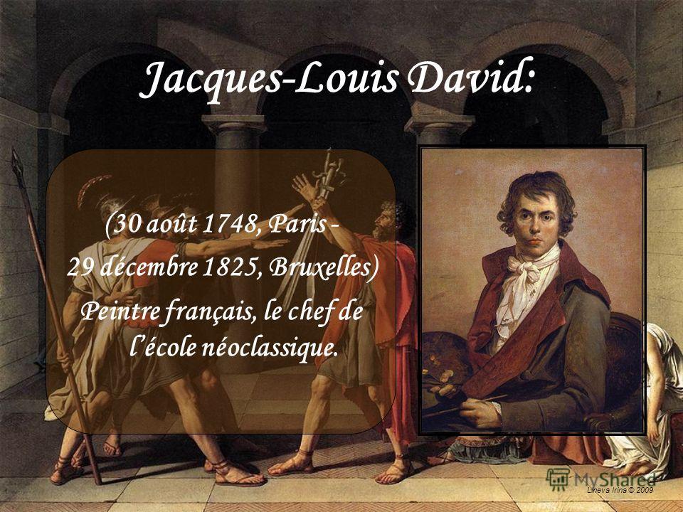 Lineva Irina © 2009 Jacques-Louis David: (30 août 1748, Paris - 29 décembre 1825, Bruxelles) Peintre français, le chef de lécole néoclassique.