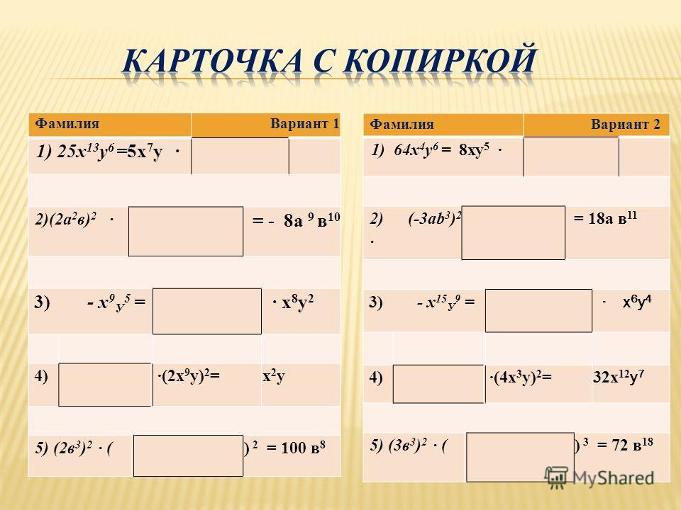 Фамилия Вариант 1 1) 25 х 13 у 6 =5 х 7 у 2)(2 а 2 в) 2 = - 8 а 9 в 10 3) - х 9 У 5 = х 8 у 2 х 8 у 2 4) (2 х 9 у) 2 =х 2 ух 2 у 5) (2 в 3 ) 2 () 2 = 100 в 8 Фамилия Вариант 2 1) 64 х 4 у 6 = 8 ху 5 2) (-3 аb 3 ) 2 = 18 а в 11 3) - х 15 У 9 = х 6 у 4