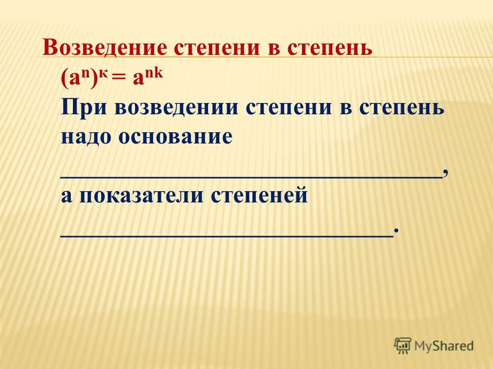 Возведение степени в степень (a n ) к = a nk При возведении степени в степень надо основание _______________________________, а показатели степеней ___________________________.