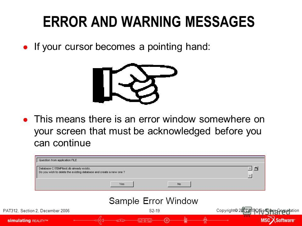 PAT312, Section 2, December 2006 S2-19 Copyright 2007 MSC.Software Corporation ERROR AND WARNING MESSAGES If your cursor becomes a pointing hand: This means there is an error window somewhere on your screen that must be acknowledged before you can co