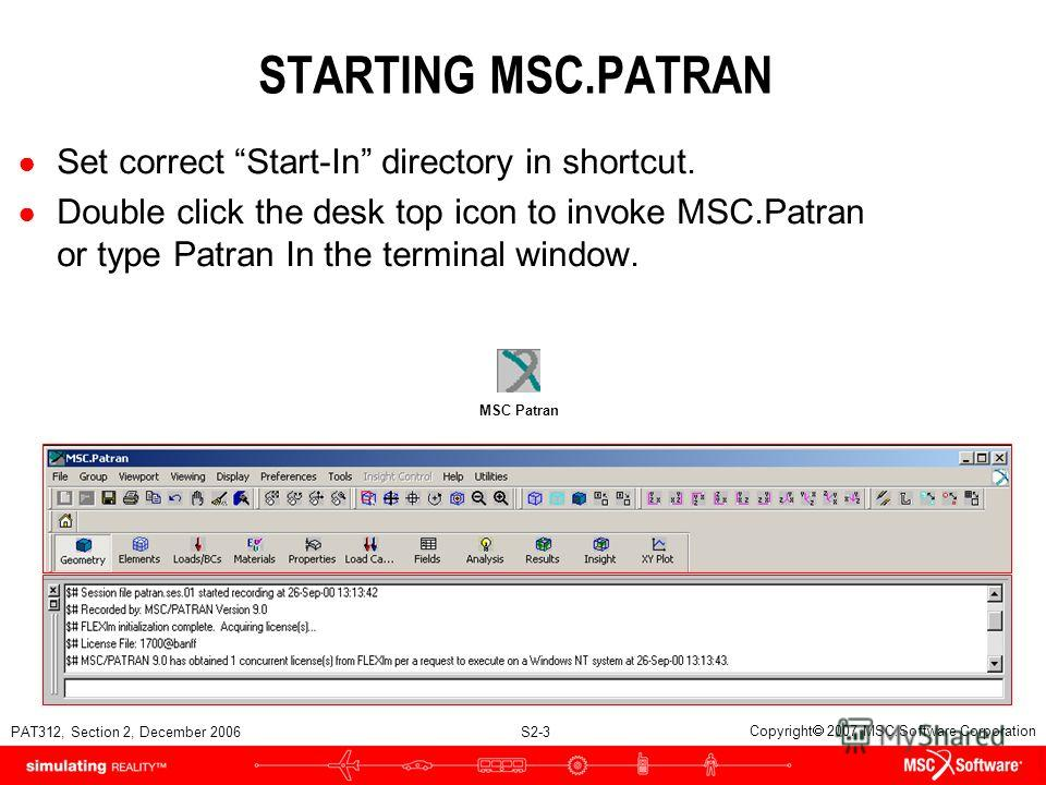PAT312, Section 2, December 2006 S2-3 Copyright 2007 MSC.Software Corporation STARTING MSC.PATRAN Set correct Start-In directory in shortcut. Double click the desk top icon to invoke MSC.Patran or type Patran In the terminal window. MSC Patran