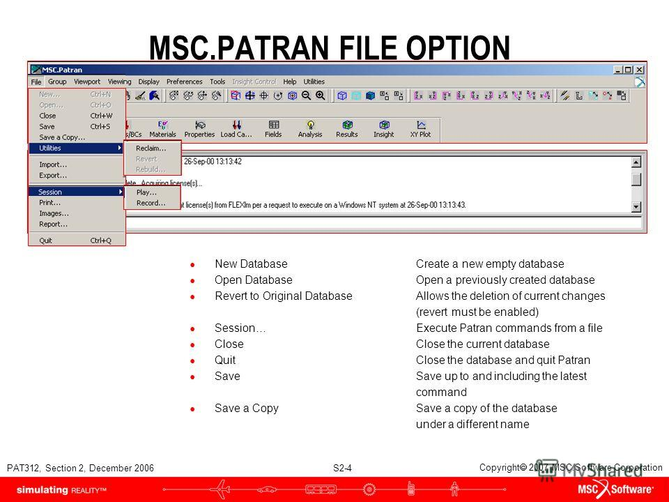 PAT312, Section 2, December 2006 S2-4 Copyright 2007 MSC.Software Corporation MSC.PATRAN FILE OPTION New DatabaseCreate a new empty database Open DatabaseOpen a previously created database Revert to Original DatabaseAllows the deletion of current cha