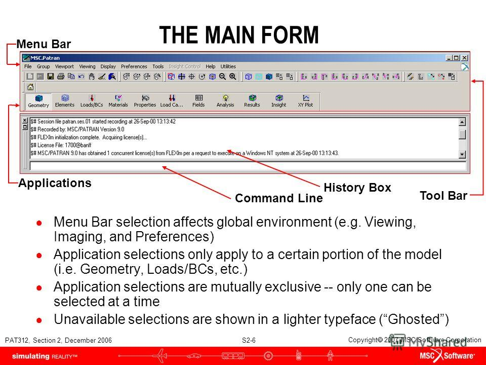 PAT312, Section 2, December 2006 S2-6 Copyright 2007 MSC.Software Corporation THE MAIN FORM Menu Bar selection affects global environment (e.g. Viewing, Imaging, and Preferences) Application selections only apply to a certain portion of the model (i.