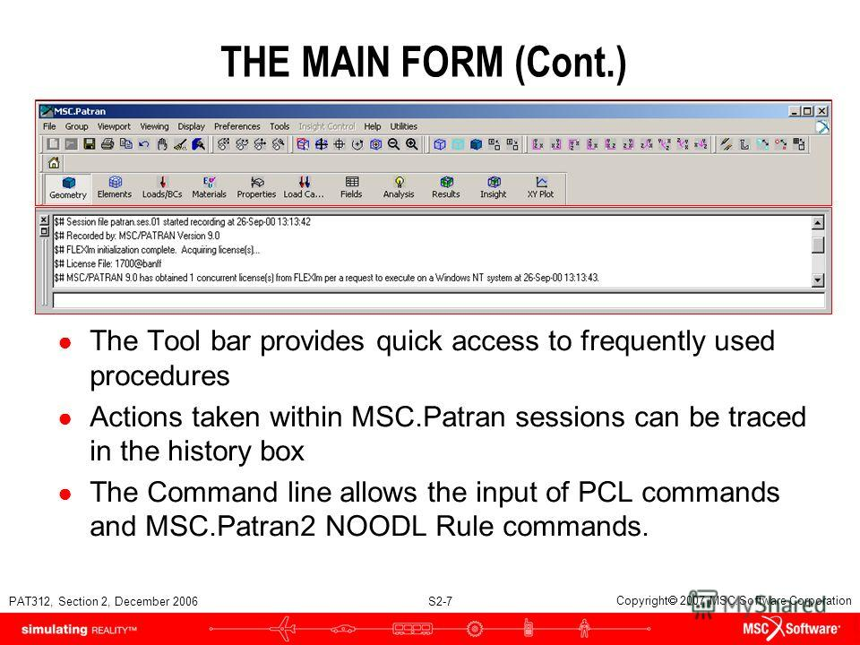 PAT312, Section 2, December 2006 S2-7 Copyright 2007 MSC.Software Corporation THE MAIN FORM (Cont.) The Tool bar provides quick access to frequently used procedures Actions taken within MSC.Patran sessions can be traced in the history box The Command
